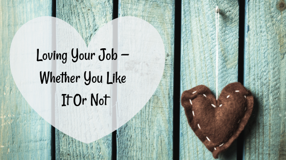 Loving Your Job — Whether You Like It Or Not